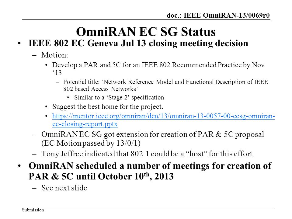 doc.: IEEE OmniRAN-13/0069r0 Submission OmniRAN EC SG Status IEEE 802 EC Geneva Jul 13 closing meeting decision –Motion: Develop a PAR and 5C for an IEEE 802 Recommended Practice by Nov '13 –Potential title: 'Network Reference Model and Functional Description of IEEE 802 based Access Networks' Similar to a 'Stage 2' specification Suggest the best home for the project.