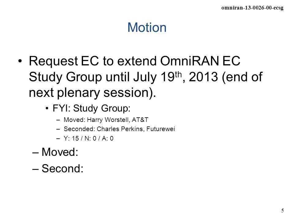 omniran-13-0026-00-ecsg 5 Motion Request EC to extend OmniRAN EC Study Group until July 19 th, 2013 (end of next plenary session). FYI: Study Group: –