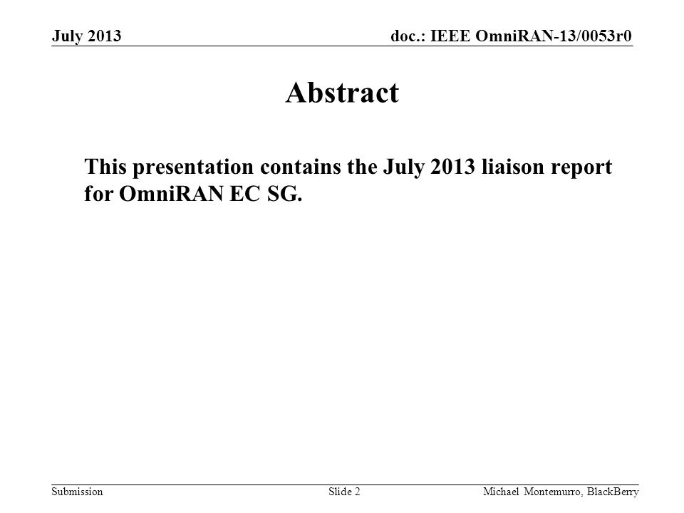 doc.: IEEE OmniRAN-13/0053r0 Submission July 2013 Michael Montemurro, BlackBerrySlide 2 Abstract This presentation contains the July 2013 liaison report for OmniRAN EC SG.