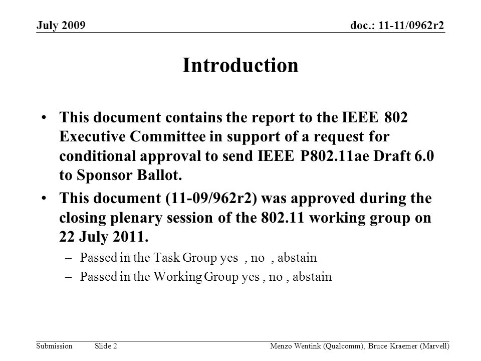 doc.: 11-11/0962r2 Submission July 2009 Menzo Wentink (Qualcomm), Bruce Kraemer (Marvell) Slide 2 Introduction This document contains the report to the IEEE 802 Executive Committee in support of a request for conditional approval to send IEEE P802.11ae Draft 6.0 to Sponsor Ballot.