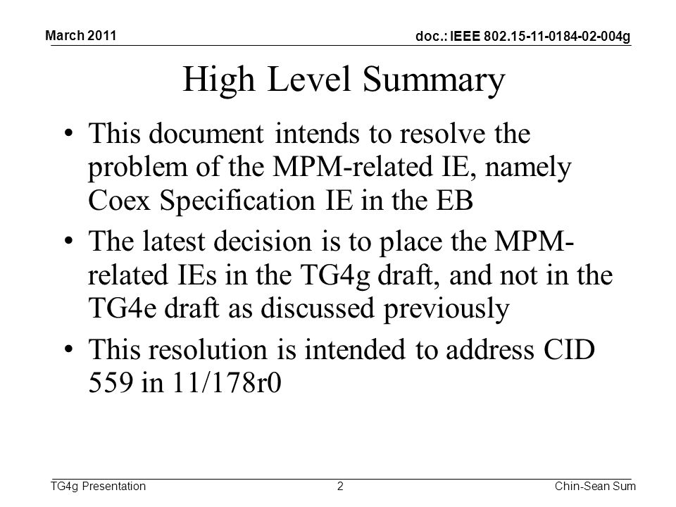 doc.: IEEE g TG4g Presentation High Level Summary This document intends to resolve the problem of the MPM-related IE, namely Coex Specification IE in the EB The latest decision is to place the MPM- related IEs in the TG4g draft, and not in the TG4e draft as discussed previously This resolution is intended to address CID 559 in 11/178r0 2 March 2011 Chin-Sean Sum