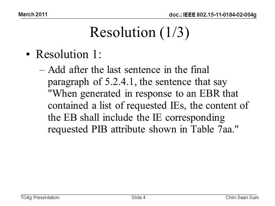 doc.: IEEE 802.15-11-0184-02-004g TG4g Presentation Resolution (1/3) Resolution 1: –Add after the last sentence in the final paragraph of 5.2.4.1, the sentence that say When generated in response to an EBR that contained a list of requested IEs, the content of the EB shall include the IE corresponding requested PIB attribute shown in Table 7aa. March 2011 Chin-Sean SumSlide 4