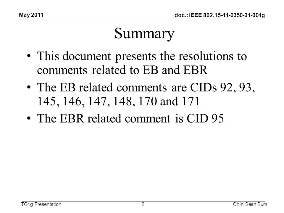doc.: IEEE 802.15-11-0350-01-004g TG4g Presentation Summary This document presents the resolutions to comments related to EB and EBR The EB related comments are CIDs 92, 93, 145, 146, 147, 148, 170 and 171 The EBR related comment is CID 95 2 May 2011 Chin-Sean Sum