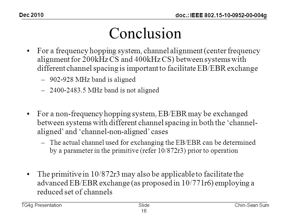 doc.: IEEE g TG4g Presentation Conclusion For a frequency hopping system, channel alignment (center frequency alignment for 200kHz CS and 400kHz CS) between systems with different channel spacing is important to facilitate EB/EBR exchange – MHz band is aligned – MHz band is not aligned For a non-frequency hopping system, EB/EBR may be exchanged between systems with different channel spacing in both the 'channel- aligned' and 'channel-non-aligned' cases –The actual channel used for exchanging the EB/EBR can be determined by a parameter in the primitive (refer 10/872r3) prior to operation The primitive in 10/872r3 may also be applicable to facilitate the advanced EB/EBR exchange (as proposed in 10/771r6) employing a reduced set of channels Dec 2010 Chin-Sean SumSlide 16