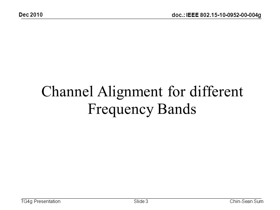 doc.: IEEE g TG4g Presentation Channel Alignment for different Frequency Bands Dec 2010 Chin-Sean SumSlide 3