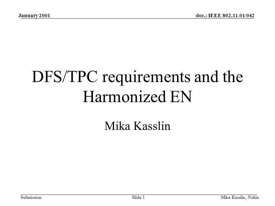 doc.: IEEE 802.11-01/042 Submission January 2001 Mika Kasslin, NokiaSlide 2 Purpose Introduction to –DFS and TPC requirements in ERC/DEC/(99)23 –EU directive, ETSI guide and Harmonized EN