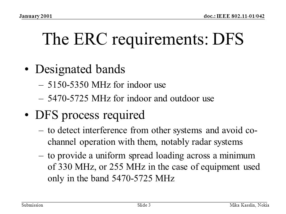 doc.: IEEE /042 Submission January 2001 Mika Kasslin, NokiaSlide 3 The ERC requirements: DFS Designated bands – MHz for indoor use – MHz for indoor and outdoor use DFS process required –to detect interference from other systems and avoid co- channel operation with them, notably radar systems –to provide a uniform spread loading across a minimum of 330 MHz, or 255 MHz in the case of equipment used only in the band MHz