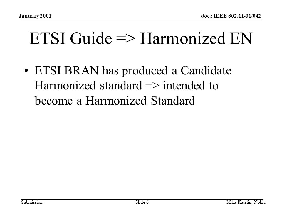 doc.: IEEE 802.11-01/042 Submission January 2001 Mika Kasslin, NokiaSlide 6 ETSI Guide => Harmonized EN ETSI BRAN has produced a Candidate Harmonized standard => intended to become a Harmonized Standard