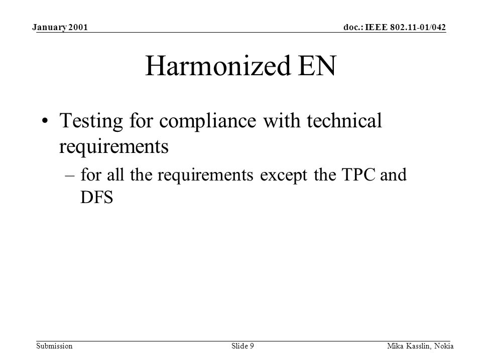 doc.: IEEE /042 Submission January 2001 Mika Kasslin, NokiaSlide 9 Harmonized EN Testing for compliance with technical requirements –for all the requirements except the TPC and DFS