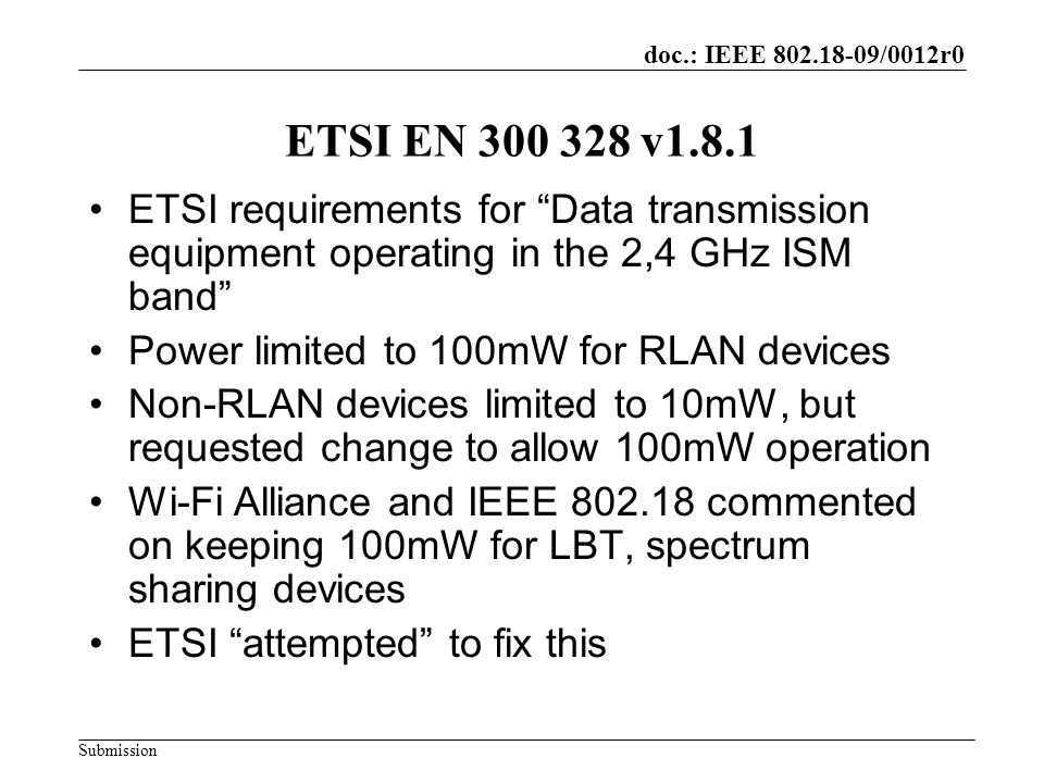 doc.: IEEE 802.18-09/0012r0 Submission ETSI EN 300 328 v1.8.1 ETSI requirements for Data transmission equipment operating in the 2,4 GHz ISM band Power limited to 100mW for RLAN devices Non-RLAN devices limited to 10mW, but requested change to allow 100mW operation Wi-Fi Alliance and IEEE 802.18 commented on keeping 100mW for LBT, spectrum sharing devices ETSI attempted to fix this