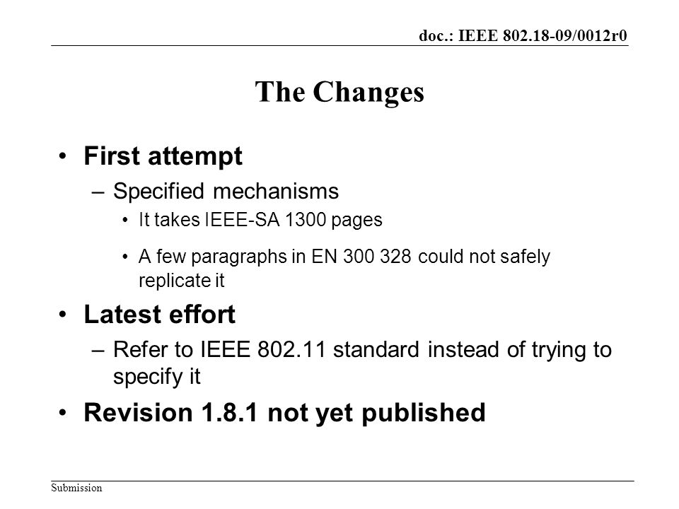 doc.: IEEE /0012r0 Submission The Changes First attempt –Specified mechanisms It takes IEEE-SA 1300 pages A few paragraphs in EN could not safely replicate it Latest effort –Refer to IEEE standard instead of trying to specify it Revision not yet published