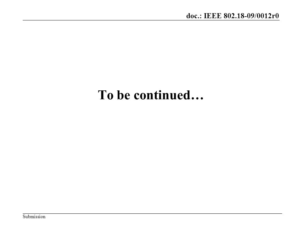 doc.: IEEE 802.18-09/0012r0 Submission To be continued…
