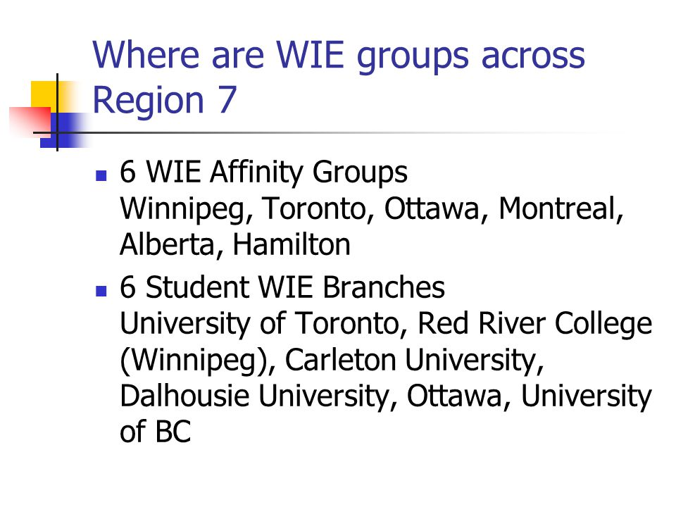 Where are WIE groups across Region 7 6 WIE Affinity Groups Winnipeg, Toronto, Ottawa, Montreal, Alberta, Hamilton 6 Student WIE Branches University of