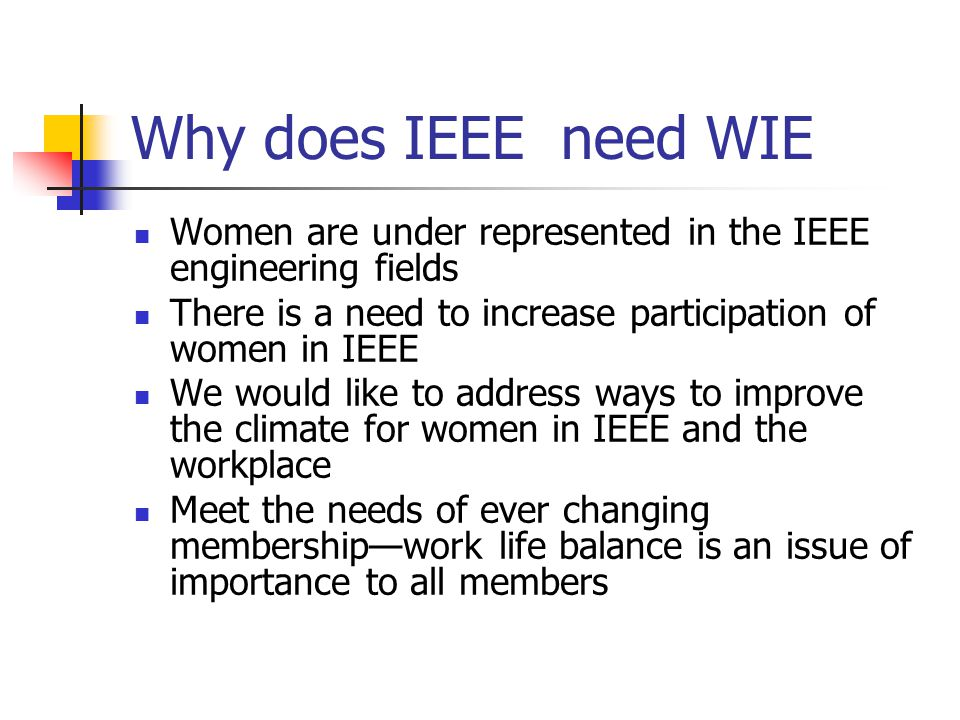 Why does IEEE need WIE Women are under represented in the IEEE engineering fields There is a need to increase participation of women in IEEE We would