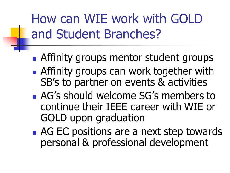 How can WIE work with GOLD and Student Branches? Affinity groups mentor student groups Affinity groups can work together with SB's to partner on event