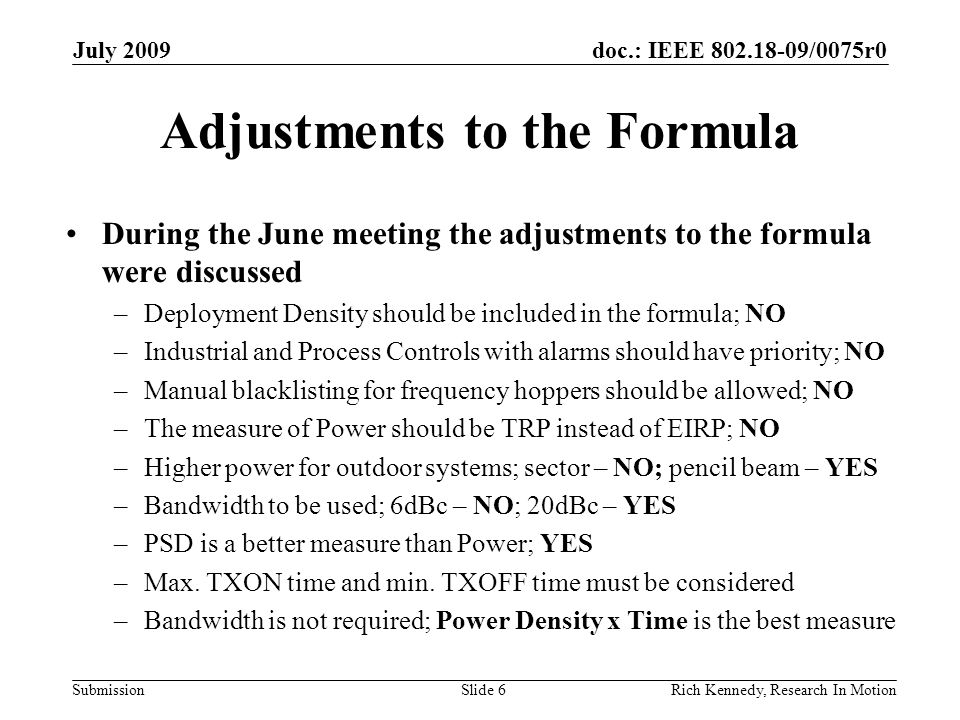 doc.: IEEE 802.18-09/0075r0 Submission Adjustments to the Formula During the June meeting the adjustments to the formula were discussed –Deployment Density should be included in the formula; NO –Industrial and Process Controls with alarms should have priority; NO –Manual blacklisting for frequency hoppers should be allowed; NO –The measure of Power should be TRP instead of EIRP; NO –Higher power for outdoor systems; sector – NO; pencil beam – YES –Bandwidth to be used; 6dBc – NO; 20dBc – YES –PSD is a better measure than Power; YES –Max.
