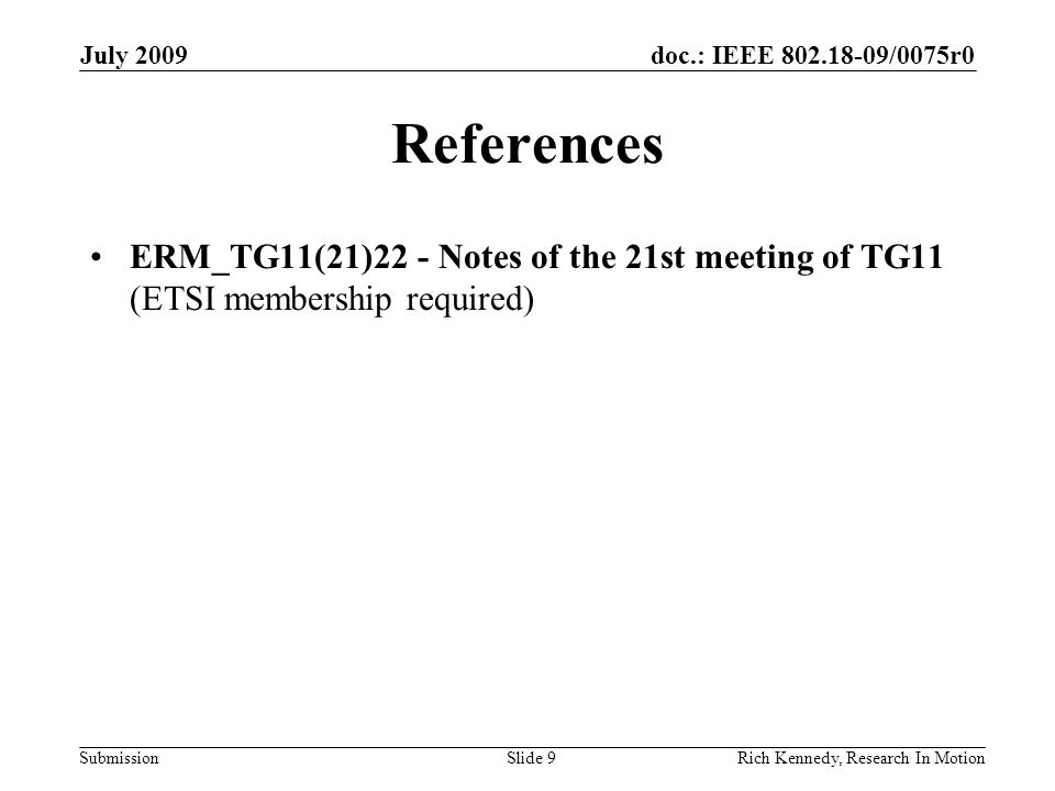 doc.: IEEE 802.18-09/0075r0 Submission July 2009 Rich Kennedy, Research In Motion References ERM_TG11(21)22 - Notes of the 21st meeting of TG11 (ETSI membership required) Slide 9