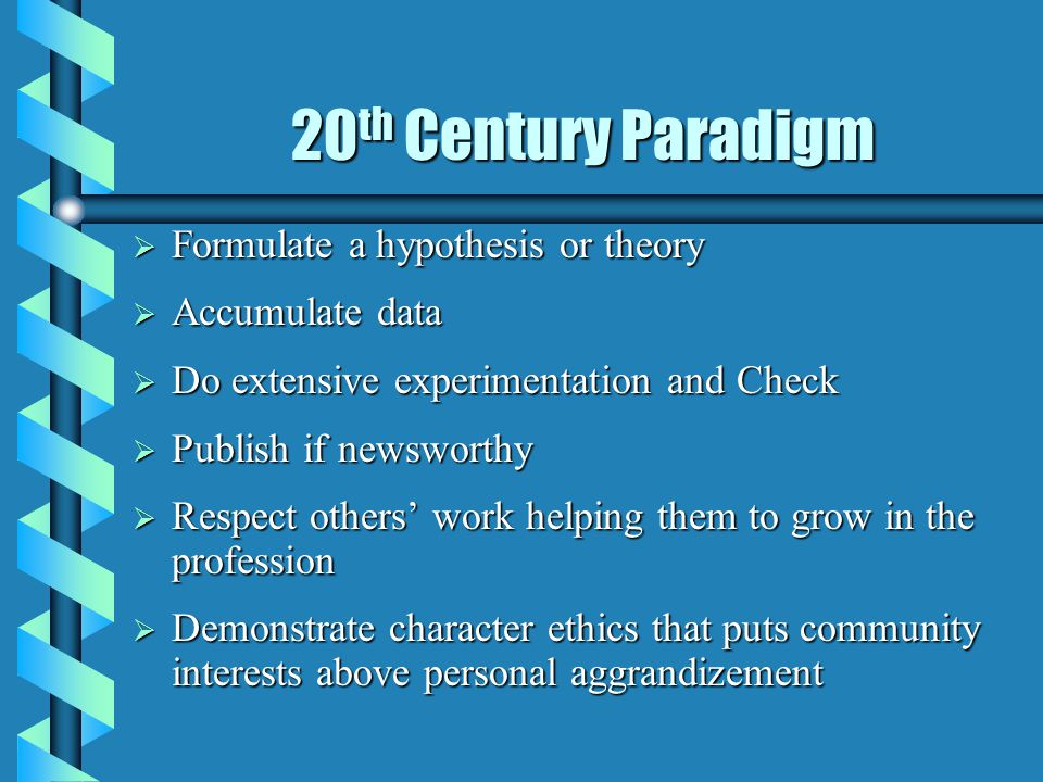 20 th Century Paradigm  Formulate a hypothesis or theory  Accumulate data  Do extensive experimentation and Check  Publish if newsworthy  Respect others' work helping them to grow in the profession  Demonstrate character ethics that puts community interests above personal aggrandizement