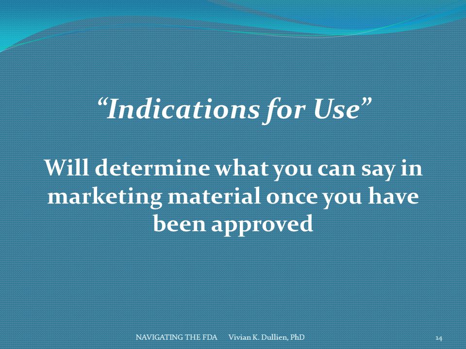 """NAVIGATING THE FDA Vivian K. Dullien, PhD """"Indications for Use"""" Will determine what you can say in marketing material once you have been approved 14"""
