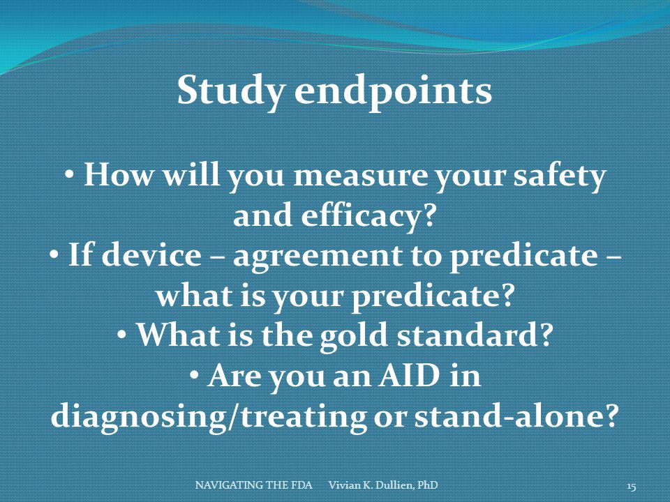 NAVIGATING THE FDA Vivian K. Dullien, PhD Study endpoints How will you measure your safety and efficacy? If device – agreement to predicate – what is