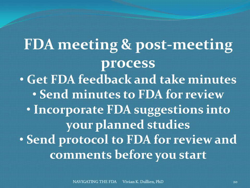 NAVIGATING THE FDA Vivian K. Dullien, PhD FDA meeting & post-meeting process Get FDA feedback and take minutes Send minutes to FDA for review Incorpor