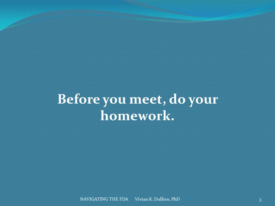NAVIGATING THE FDA Vivian K. Dullien, PhD Before you meet, do your homework. 3