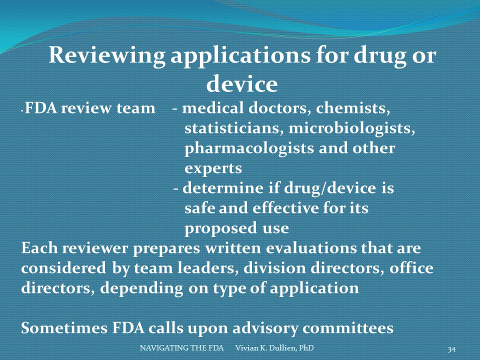 NAVIGATING THE FDA Vivian K. Dullien, PhD Reviewing applications for drug or device FDA review team - medical doctors, chemists, statisticians, microb