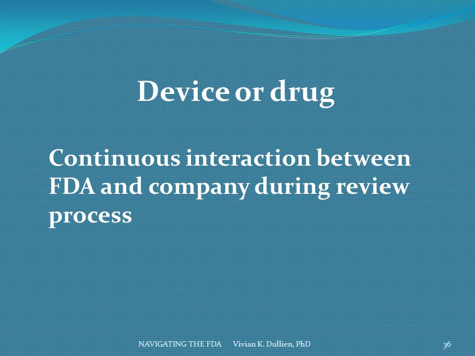 NAVIGATING THE FDA Vivian K. Dullien, PhD Device or drug Continuous interaction between FDA and company during review process 36