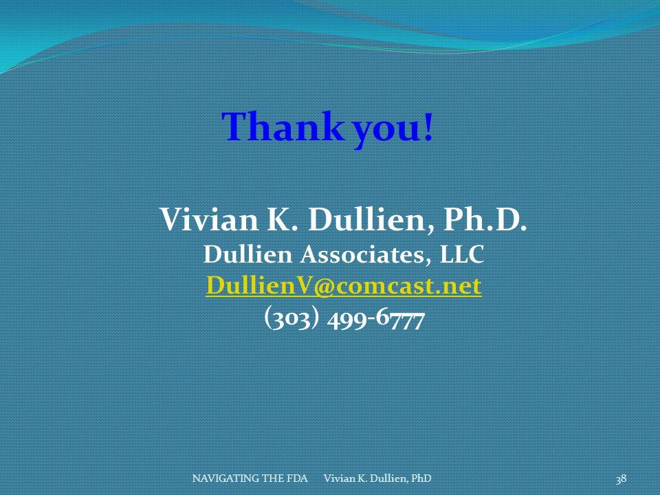 NAVIGATING THE FDA Vivian K. Dullien, PhD Thank you! Vivian K. Dullien, Ph.D. Dullien Associates, LLC DullienV@comcast.net (303) 499-6777 38
