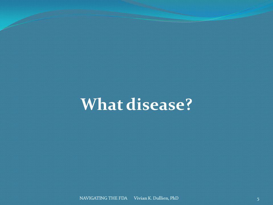 NAVIGATING THE FDA Vivian K. Dullien, PhD What disease? 5