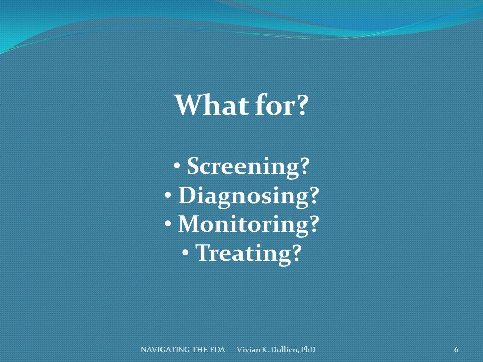 NAVIGATING THE FDA Vivian K. Dullien, PhD What for? Screening? Diagnosing? Monitoring? Treating? 6