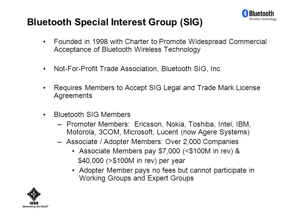 Bluetooth Special Interest Group (SIG) Founded in 1998 with Charter to Promote Widespread Commercial Acceptance of Bluetooth Wireless Technology Not-For-Profit Trade Association, Bluetooth SIG, Inc.