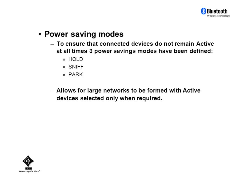 Power saving modes –To ensure that connected devices do not remain Active at all times 3 power savings modes have been defined: »HOLD »SNIFF »PARK –Allows for large networks to be formed with Active devices selected only when required.