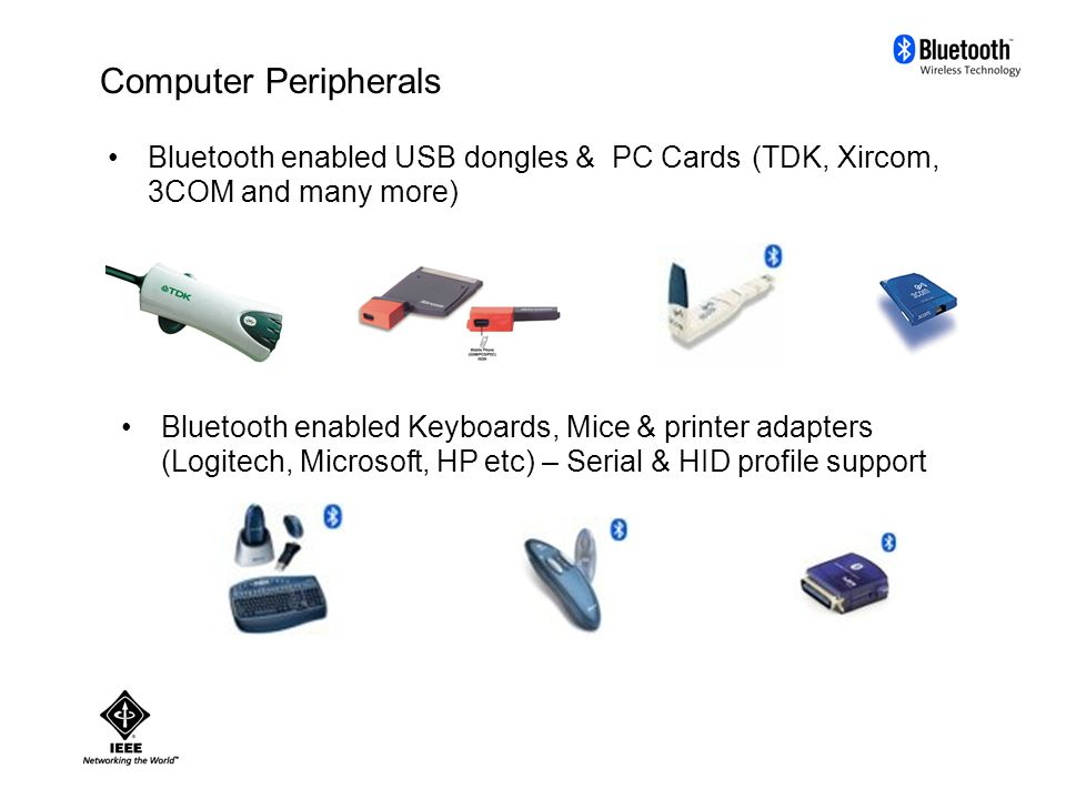 Computer Peripherals Bluetooth enabled USB dongles & PC Cards (TDK, Xircom, 3COM and many more) Bluetooth enabled Keyboards, Mice & printer adapters (Logitech, Microsoft, HP etc) – Serial & HID profile support