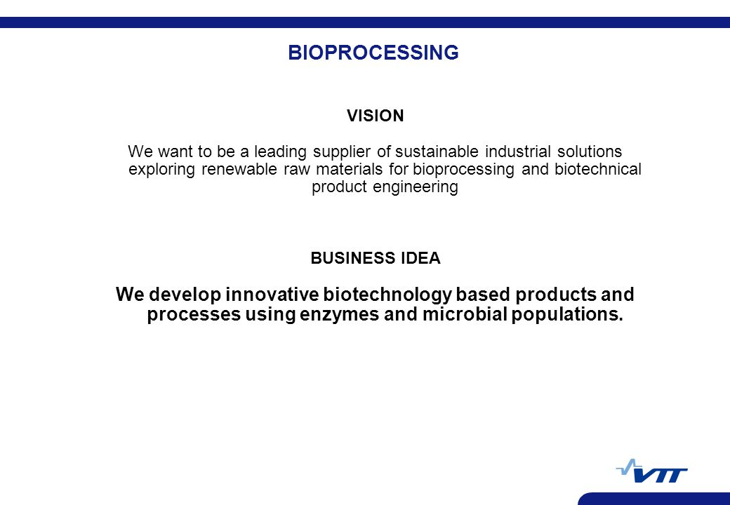 BIOPROCESSING VISION We want to be a leading supplier of sustainable industrial solutions exploring renewable raw materials for bioprocessing and biotechnical product engineering BUSINESS IDEA We develop innovative biotechnology based products and processes using enzymes and microbial populations.