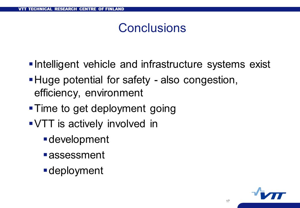 VTT TECHNICAL RESEARCH CENTRE OF FINLAND 17 Conclusions  Intelligent vehicle and infrastructure systems exist  Huge potential for safety - also congestion, efficiency, environment  Time to get deployment going  VTT is actively involved in  development  assessment  deployment