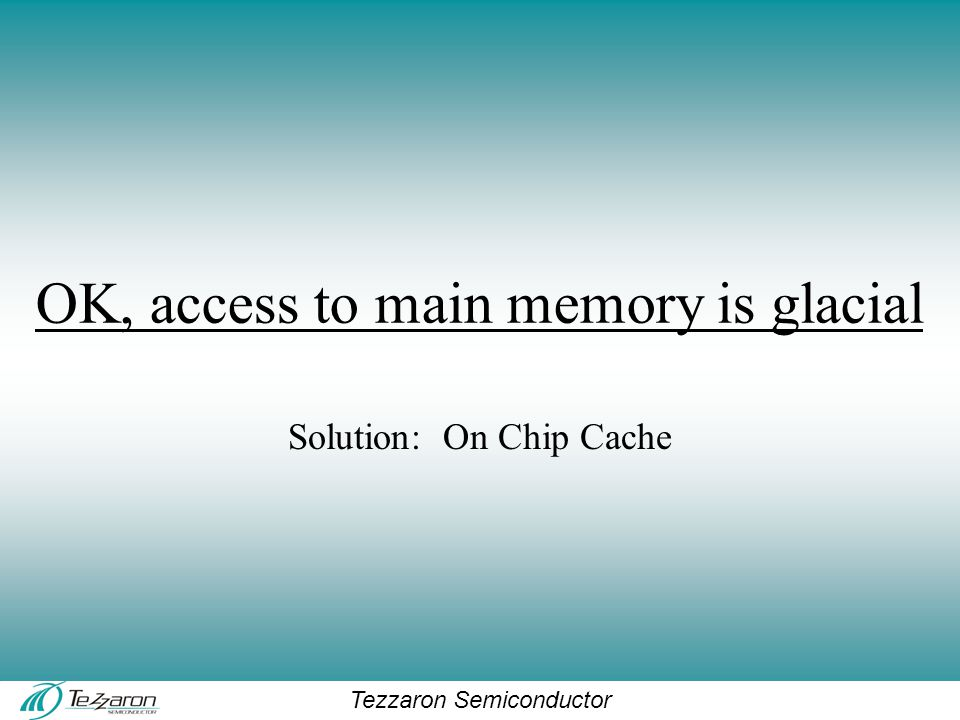 Tezzaron Semiconductor OK, access to main memory is glacial Solution: On Chip Cache