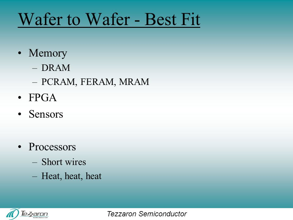 Tezzaron Semiconductor Wafer to Wafer - Best Fit Memory –DRAM –PCRAM, FERAM, MRAM FPGA Sensors Processors –Short wires –Heat, heat, heat