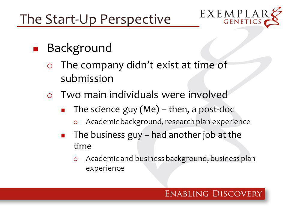 The Start-Up Perspective Background  The company didn't exist at time of submission  Two main individuals were involved The science guy (Me) – then, a post-doc  Academic background, research plan experience The business guy – had another job at the time  Academic and business background, business plan experience