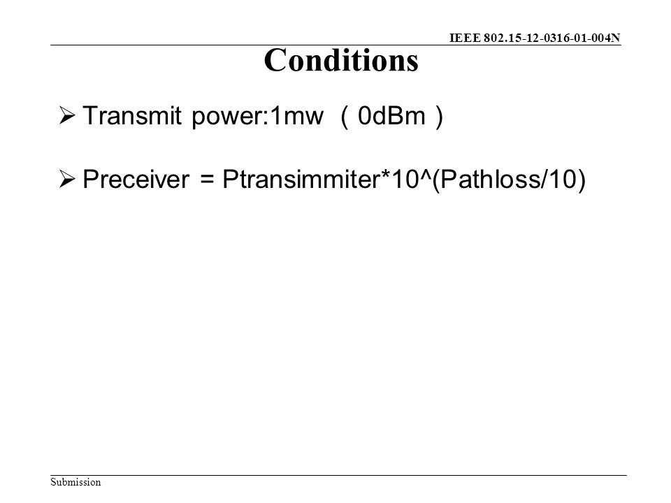 IEEE 802.15-12-0316-01-004N Submission Conditions  Transmit power:1mw ( 0dBm )  Preceiver = Ptransimmiter*10^(Pathloss/10)