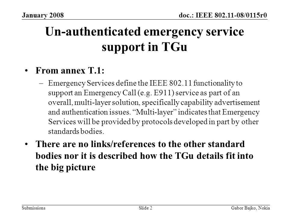 doc.: IEEE 802.11-08/0115r0 Submissions January 2008 Gabor Bajko, NokiaSlide 3 Architectures supporting Unauthenticated Emergency Services 3GPP/3GPP2 defined IMS architecture The extended architecture for IETF Ecrit described in http://www.ietf.org/internet-drafts/draft-schulzrinne- ecrit-unauthenticated-access-01.txt