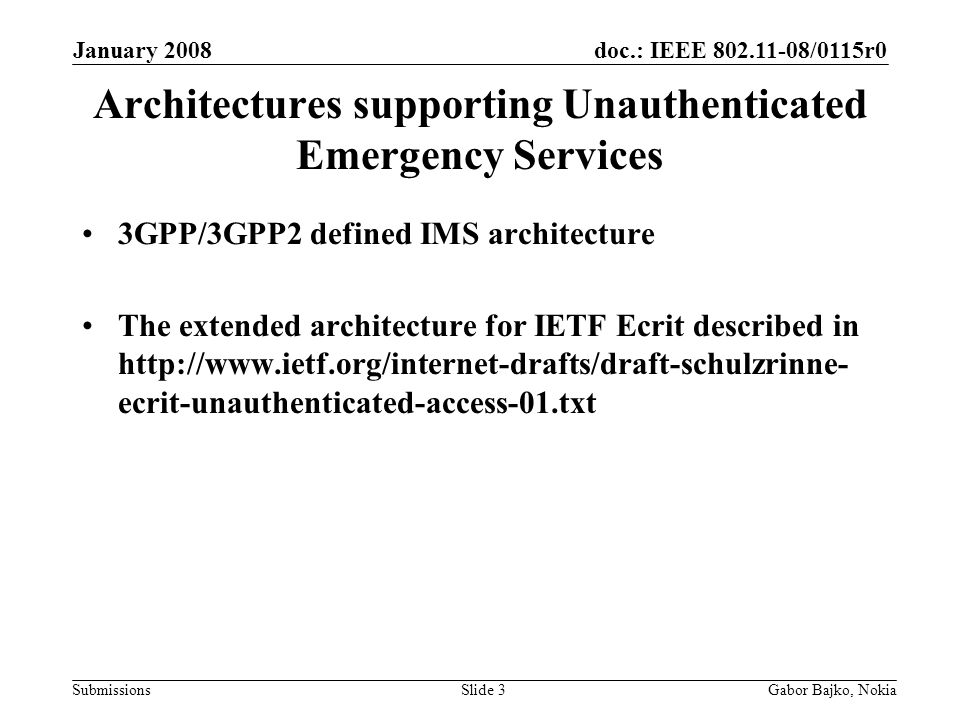 doc.: IEEE /0115r0 Submissions January 2008 Gabor Bajko, NokiaSlide 3 Architectures supporting Unauthenticated Emergency Services 3GPP/3GPP2 defined IMS architecture The extended architecture for IETF Ecrit described in   ecrit-unauthenticated-access-01.txt