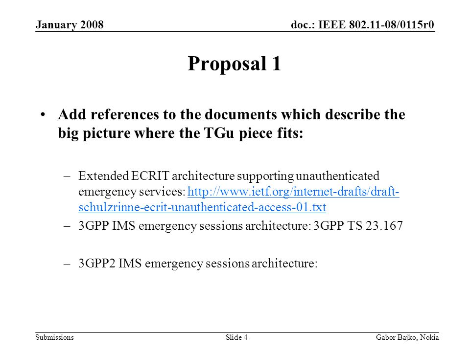 doc.: IEEE 802.11-08/0115r0 Submissions January 2008 Gabor Bajko, NokiaSlide 4 Proposal 1 Add references to the documents which describe the big picture where the TGu piece fits: –Extended ECRIT architecture supporting unauthenticated emergency services: http://www.ietf.org/internet-drafts/draft- schulzrinne-ecrit-unauthenticated-access-01.txthttp://www.ietf.org/internet-drafts/draft- schulzrinne-ecrit-unauthenticated-access-01.txt –3GPP IMS emergency sessions architecture: 3GPP TS 23.167 –3GPP2 IMS emergency sessions architecture:
