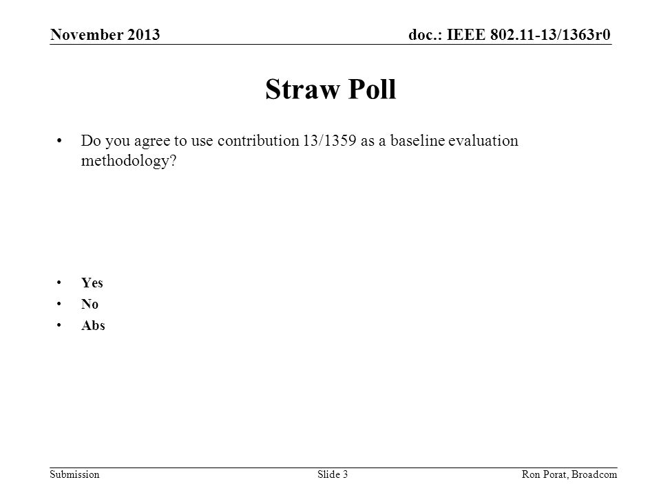 doc.: IEEE 802.11-13/1363r0 SubmissionRon Porat, Broadcom Straw Poll Do you agree to use contribution 13/1359 as a baseline evaluation methodology? Ye
