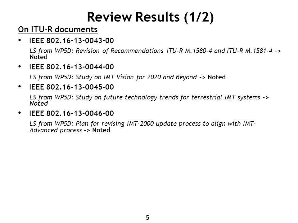 5 Review Results (1/2) On ITU-R documents IEEE LS from WP5D: Revision of Recommendations ITU-R M and ITU-R M > Noted IEEE LS from WP5D: Study on IMT Vision for 2020 and Beyond -> Noted IEEE LS from WP5D: Study on future technology trends for terrestrial IMT systems -> Noted IEEE LS from WP5D: Plan for revising IMT-2000 update process to align with IMT- Advanced process -> Noted