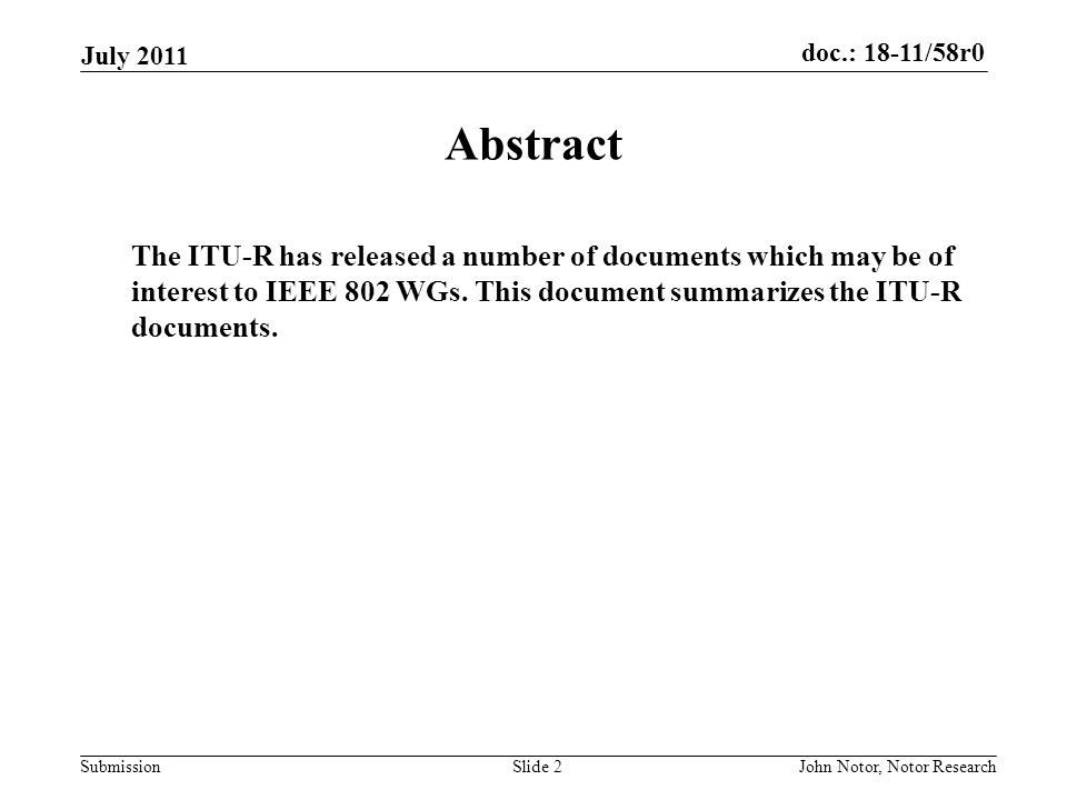 doc.: 18-11/58r0 Submission July 2011 John Notor, Notor ResearchSlide 2 Abstract The ITU-R has released a number of documents which may be of interest to IEEE 802 WGs.