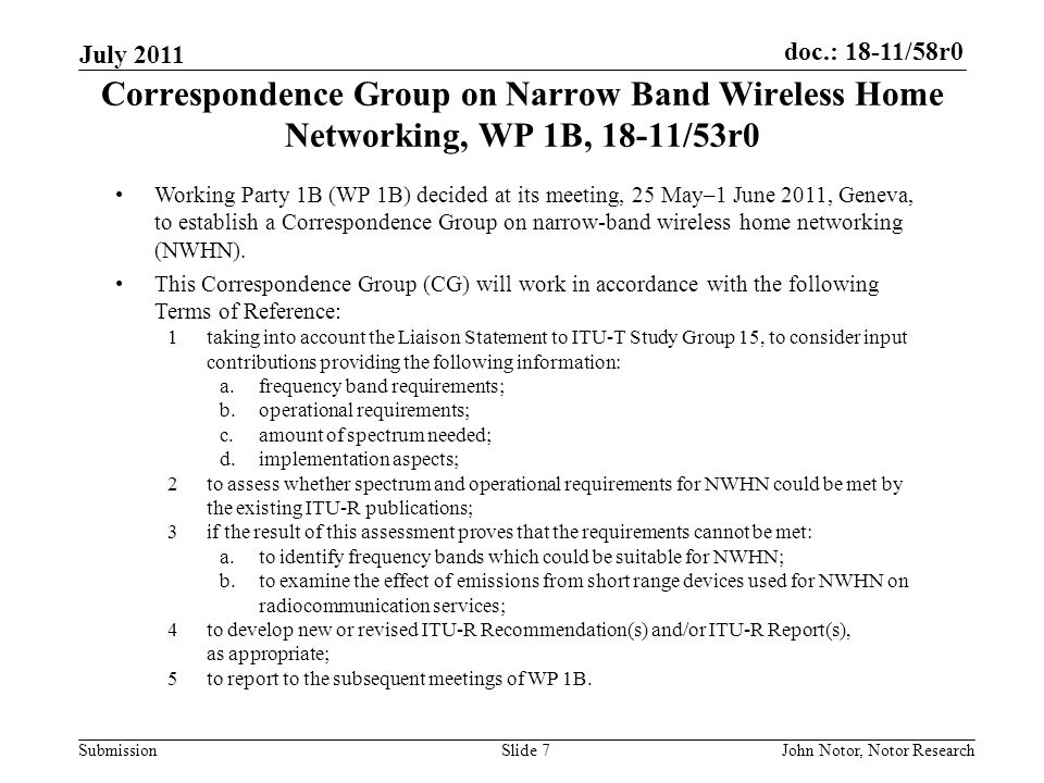 doc.: 18-11/58r0 Submission July 2011 John Notor, Notor ResearchSlide 7 Correspondence Group on Narrow Band Wireless Home Networking, WP 1B, 18-11/53r0 Working Party 1B (WP 1B) decided at its meeting, 25 May–1 June 2011, Geneva, to establish a Correspondence Group on narrow-band wireless home networking (NWHN).