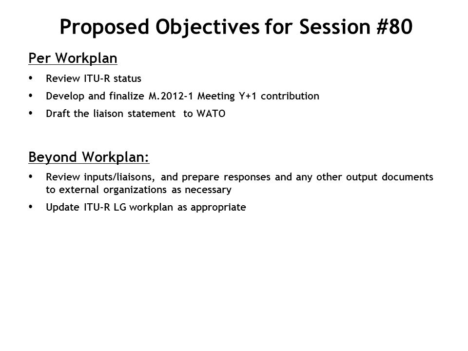 Proposed Objectives for Session #80 Per Workplan Review ITU-R status Develop and finalize M.2012-1 Meeting Y+1 contribution Draft the liaison statemen