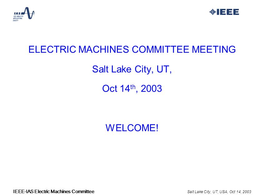 Salt Lake City, UT, USA, Oct 14, 2003 IEEE-IAS Electric Machines Committee ELECTRIC MACHINES COMMITTEE MEETING Salt Lake City, UT, Oct 14 th, 2003 WELCOME!
