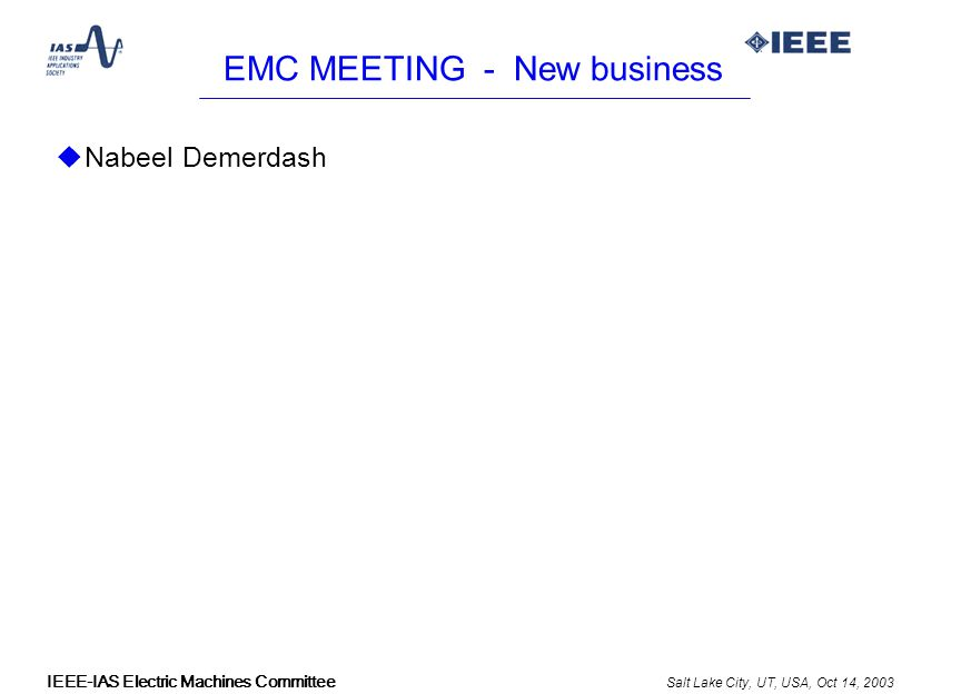 Salt Lake City, UT, USA, Oct 14, 2003 IEEE-IAS Electric Machines Committee EMC MEETING - New business uNabeel Demerdash